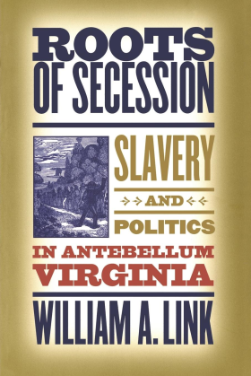 Roots of Secession: Slavery and Politics in Antebellum Virginia