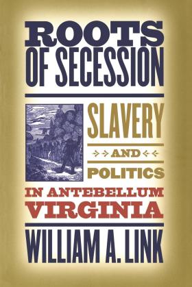 Roots of Secession: Slavery and Politics in Antebellum Virginia